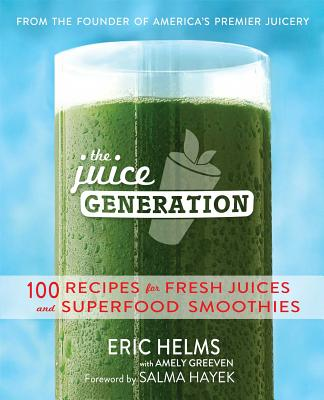 The Juice Generation: 100 Recipes for Fresh Juices and Superfood Smoothies - Helms, Eric