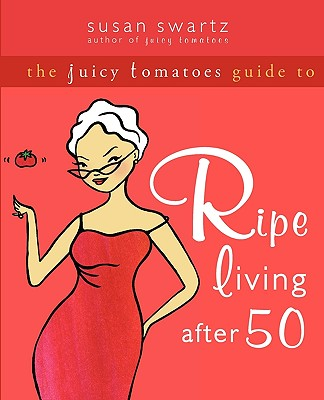 The Juicy Tomatoes Guide to Ripe Living After 50 - Swartz, Susan