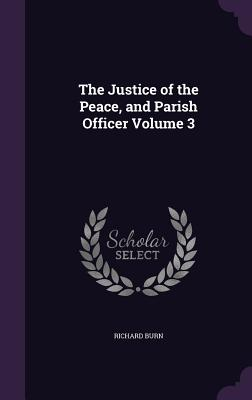 The Justice of the Peace, and Parish Officer Volume 3 - Burn, Richard