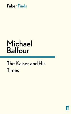 The Kaiser and His Times - Balfour, Michael