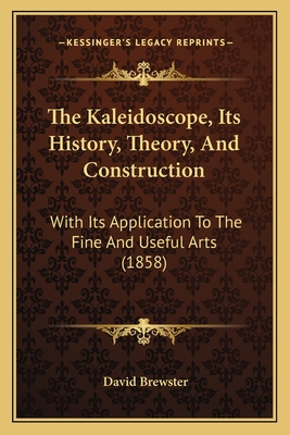 The Kaleidoscope, Its History, Theory, and Construction: With Its Application to the Fine and Useful Arts (1858) - Brewster, David, Sir