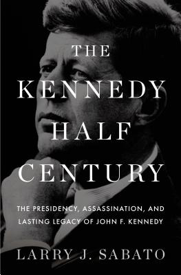 The Kennedy Half-Century: The Presidency, Assassination, and Lasting Legacy of John F. Kennedy - Sabato, Larry J