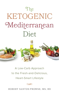 The Ketogenic Mediterranean Diet: A Low-Carb Approach to the Fresh-And-Delicious, Heart-Smart Lifestyle - Santos-Prowse, Robert