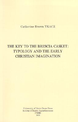 The Key to the Brescia Casket: Typology and the Early Christian Imagination - Tkacz, Catherine Brown