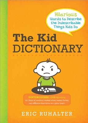 The Kid Dictionary: Hilarious Words to Describe the Indescribable Things Kids Do - Ruhalter, Eric