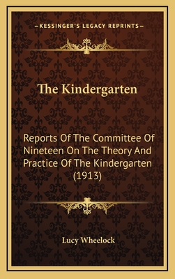The Kindergarten: Reports of the Committee of Nineteen on the Theory and Practice of the Kindergarten (1913) - Wheelock, Lucy (Foreword by)