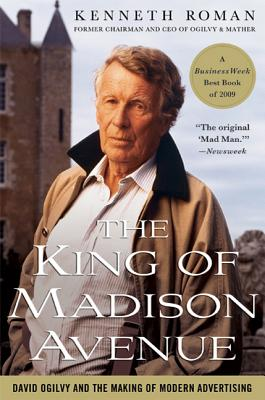 The King of Madison Avenue: David Ogilvy and the Making of Modern Advertising - Roman, Kenneth