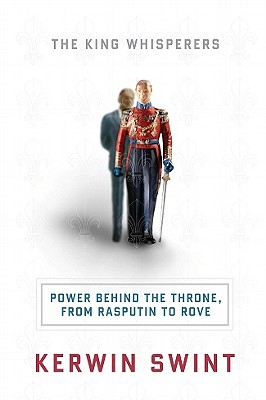 The King Whisperers: Power Behind the Throne, from Rasputin to Rove - Swint, Kerwin, PhD