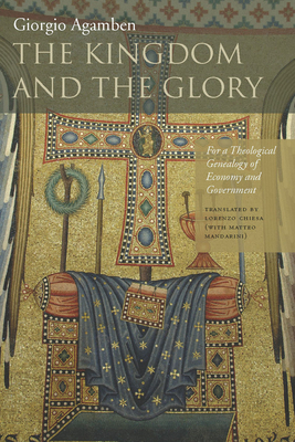 The Kingdom and the Glory: For a Theological Genealogy of Economy and Government - Agamben, Giorgio, and Chiesa, Lorenzo (Translated by), and Mandarini, Matteo (Translated by)