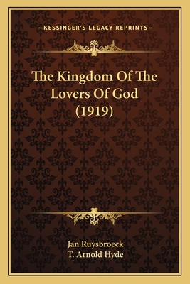 The Kingdom of the Lovers of God (1919) the Kingdom of the Lovers of God (1919) - Ruysbroeck, Jan, and Hyde, T Arnold (Translated by)