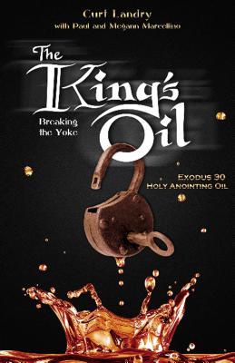 The King's Oil: Breaking the Yoke - Exodus 30 Holy Anointing Oil - Landry, Curt