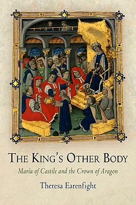 The King's Other Body: Maria of Castile and the Crown of Aragon - Earenfight, Theresa