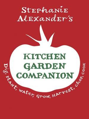 The Kitchen Garden Companion: Dig, Plant, Water, Grow, Harvest, Chop, Cook - Alexander, Stephanie