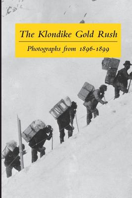 The Klondike Gold Rush: Photographs from 1896-1899 - Rich, Clelie (Editor), and Wilson, Graham