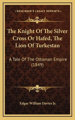 The Knight of the Silver Cross or Hafed, the Lion of Turkestan: A Tale of the Ottoman Empire (1849) - Davies, Edgar William, Jr.