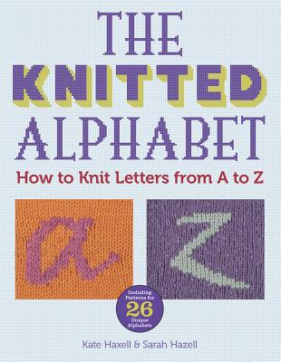 The Knitted Alphabet: How to Knit Letters from A to Z - Haxell, Kate, and Hazell, Sarah