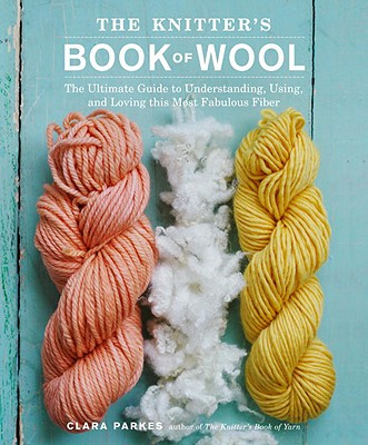 The Knitter's Book of Wool: The Ultimate Guide to Understanding, Using, and Loving This Most Fabulous Fiber - Parkes, Clara