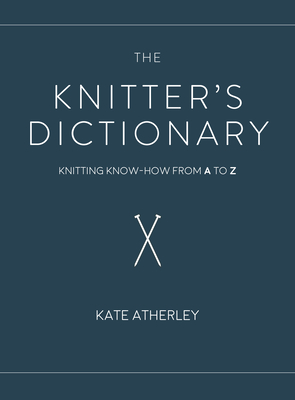 The Knitter's Dictionary: Knitting Know-How from A to Z - Atherley, Kate