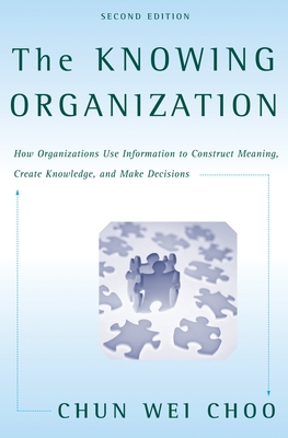 The Knowing Organization: How Organizations Use Information to Construct Meaning, Create Knowledge, and Make Decisions -