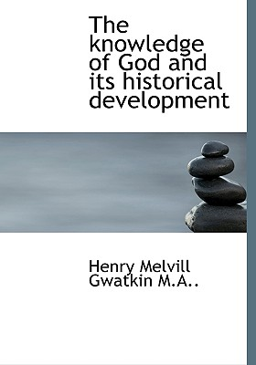 The Knowledge of God and Its Historical Development - Gwatkin, Henry Melvill