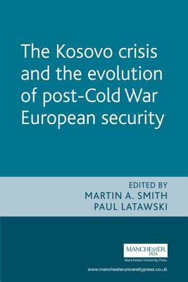KOSOVO CRISIS AND THE EVOLUTION OF POST-COLD WAR EUROPEAN SECURITY - Paul Chester Latawski