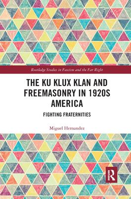 The Ku Klux Klan and Freemasonry in 1920s America: Fighting Fraternities - Hernandez, Miguel