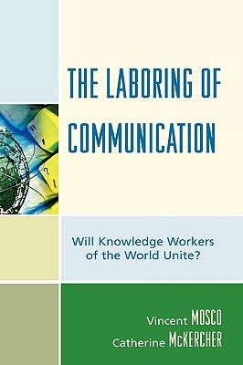 The Laboring of Communication: Will Knowledge Workers of the World Unite? - Mosco, Vincent, Professor