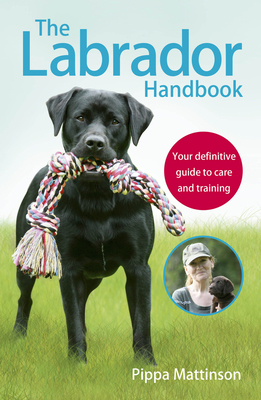 The Labrador Handbook: The definitive guide to training and caring for your Labrador - Mattinson, Pippa