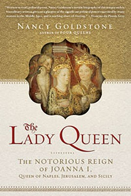 The Lady Queen: The Notorious Reign of Joanna I, Queen of Naples, Jerusalem, and Sicily - Goldstone, Nancy