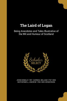 The Laird of Logan - Carrick, John Donald 1787-, and Motherwell, William 1797-1835, and Henderson, Andrew 1783-1835