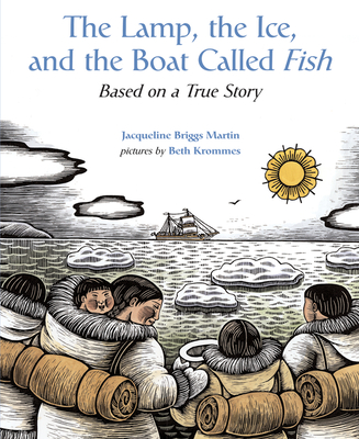 The Lamp, the Ice, and the Boat Called Fish: Based on a True Story - Martin, Jacqueline Briggs