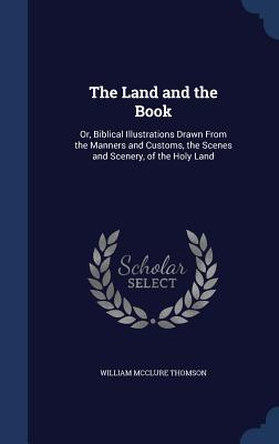 The Land and the Book: Or, Biblical Illustrations Drawn from the Manners and Customs, the Scenes and Scenery, of the Holy Land - Thomson, William McClure