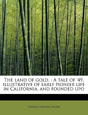 The Land of Gold.: A Tale of '49, Illustrative of Early Pioneer Life in California, and Founded Upo - Spurr, George Graham