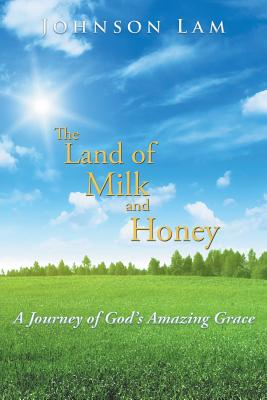 The Land of Milk and Honey: A Journey of God's Amazing Grace - Lam, Johnson