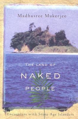 The Land of Naked People: Encounters with Stone Age Islanders - Mukerjee, Madhusree