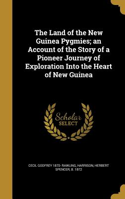 The Land of the New Guinea Pygmies; An Account of the Story of a Pioneer Journey of Exploration Into the Heart of New Guinea - Rawling, Cecil Godfrey 1870-, and Harrison, Herbert Spencer B 1872 (Creator)