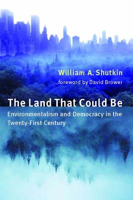 The Land That Could Be: Environmentalism and Democracy in the Twenty First Century - Shutkin, William A
