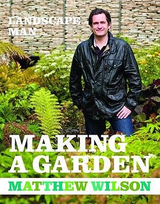 The Landscape Man - Making a Garden - Wilson, Matthew