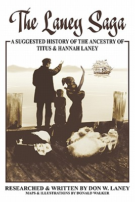 The Laney Saga: A Suggested History of the Ancestry of Titus and Hannah Laney - Laney, Don W