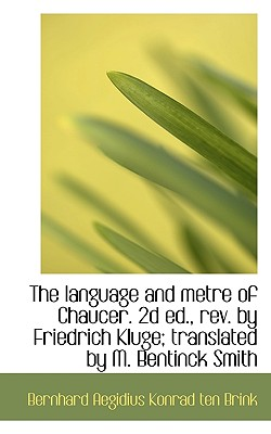 The Language and Metre of Chaucer. 2D Ed., REV. by Friedrich Kluge; Translated by M. Bentinck Smith - Brink, Bernhard Aegidius Konrad Ten