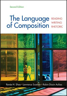 The Language of Composition: Reading, Writing, Rhetoric - Shea, Renee H, and Scanlon, Lawrence, and Aufses, Robin Dissin