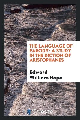 The Language of Parody: A Study in the Diction of Aristophanes - Hope, Edward William