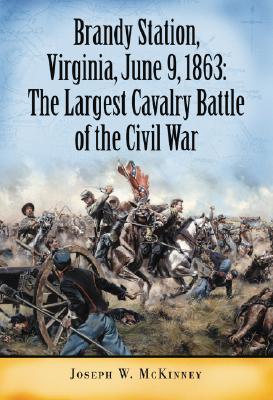 The Largest Cavalry Battle of the Civil War: Brandy Station, Virginia, June 9, 1863 - McKinney, Joseph W.