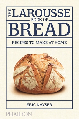 The Larousse Book of Bread: 80 Recipes to Make at Home - Kayser, Eric (Contributions by)