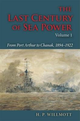 The Last Century of Sea Power, Volume One: From Port Arthur to Chanak, 1894-1922 - Willmott, H P