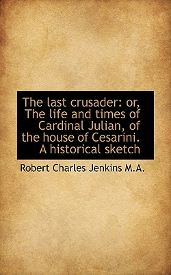The Last Crusader: Or, the Life and Times of Cardinal Julian, of the House of Cesarini. a Historical - Jenkins, Robert Charles