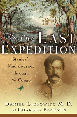The Last Expedition: Stanley's Mad Journey Through the Congo - Pearson, Charles, and Liebowitz, Daniel