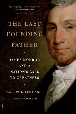 The Last Founding Father: James Monroe and a Nation's Call to Greatness - Unger, Harlow Giles