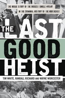 The Last Good Heist: The Inside Story of the Biggest Single Payday in the Criminal History of the Northeast - Worcester, Wayne, and Richard, Randall, and White, Tim