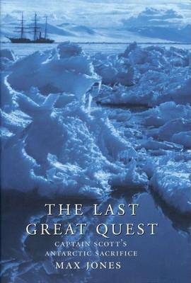 The Last Great Quest: Captain Scott's Antarctic Sacrifice - Jones, Max, Dr.